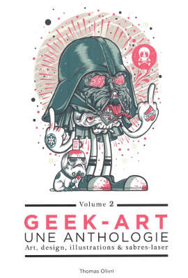 Livre : Geek-art, une anthologie : art, design, illustration & pop culture (Volume 2) de Thomas OLIVRI